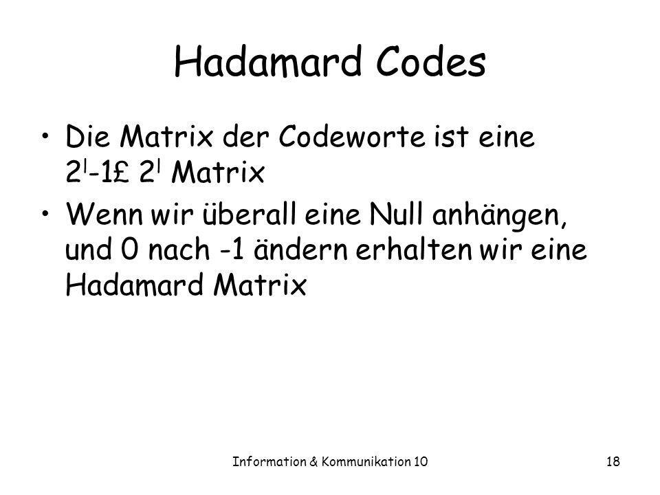 Information & Kommunikation 1018 Hadamard Codes Die Matrix der Codeworte ist eine 2 l -1 £ 2 l Matrix Wenn wir überall eine Null anhängen, und 0 nach -1 ändern erhalten wir eine Hadamard Matrix