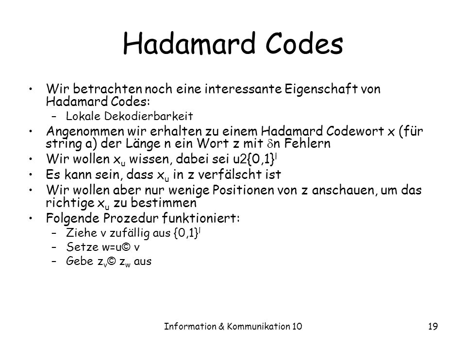 Information & Kommunikation 1019 Hadamard Codes Wir betrachten noch eine interessante Eigenschaft von Hadamard Codes: –Lokale Dekodierbarkeit Angenommen wir erhalten zu einem Hadamard Codewort x (für string a) der Länge n ein Wort z mit n Fehlern Wir wollen x u wissen, dabei sei u 2 {0,1} l Es kann sein, dass x u in z verfälscht ist Wir wollen aber nur wenige Positionen von z anschauen, um das richtige x u zu bestimmen Folgende Prozedur funktioniert: –Ziehe v zufällig aus {0,1} l –Setze w=u © v –Gebe z v © z w aus