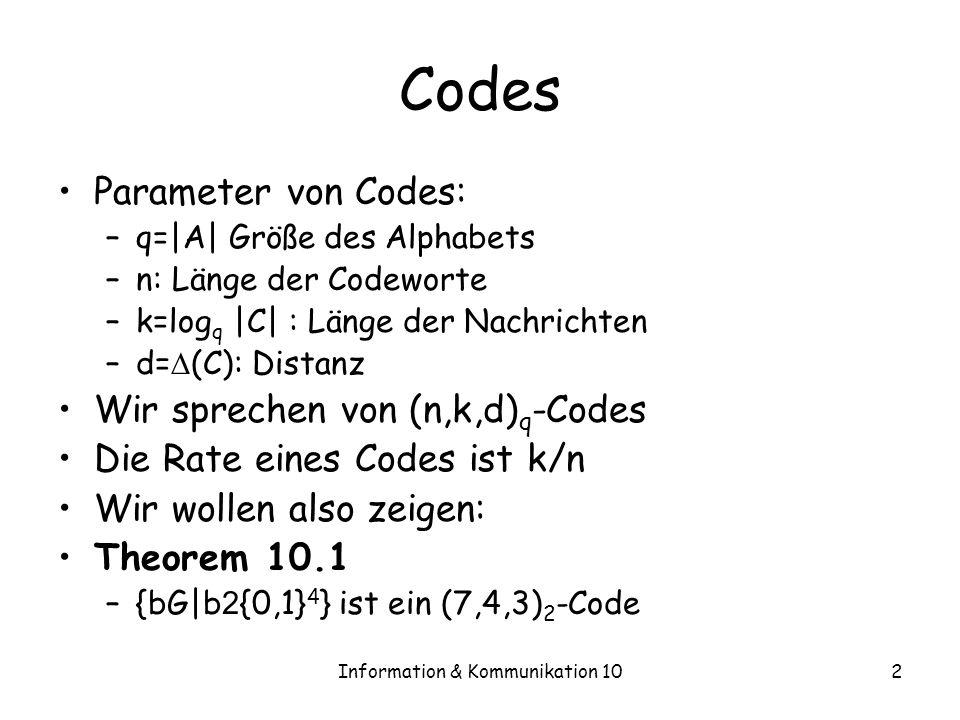 Information & Kommunikation 102 Codes Parameter von Codes: –q=|A| Größe des Alphabets –n: Länge der Codeworte –k=log q |C| : Länge der Nachrichten –d= (C): Distanz Wir sprechen von (n,k,d) q -Codes Die Rate eines Codes ist k/n Wir wollen also zeigen: Theorem 10.1 –{bG|b 2 {0,1} 4 } ist ein (7,4,3) 2 -Code