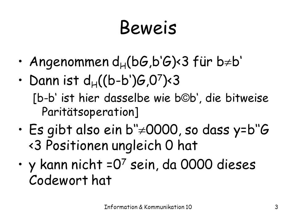Information & Kommunikation 103 Beweis Angenommen d H (bG,bG)<3 für b b Dann ist d H ((b-b)G,0 7 )<3 [b-b ist hier dasselbe wie b © b, die bitweise Paritätsoperation] Es gibt also ein b 0000, so dass y=bG <3 Positionen ungleich 0 hat y kann nicht =0 7 sein, da 0000 dieses Codewort hat
