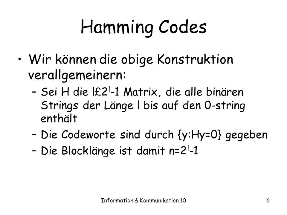 Information & Kommunikation 106 Hamming Codes Wir können die obige Konstruktion verallgemeinern: –Sei H die l £ 2 l -1 Matrix, die alle binären Strings der Länge l bis auf den 0-string enthält –Die Codeworte sind durch {y:Hy=0} gegeben –Die Blocklänge ist damit n=2 l -1
