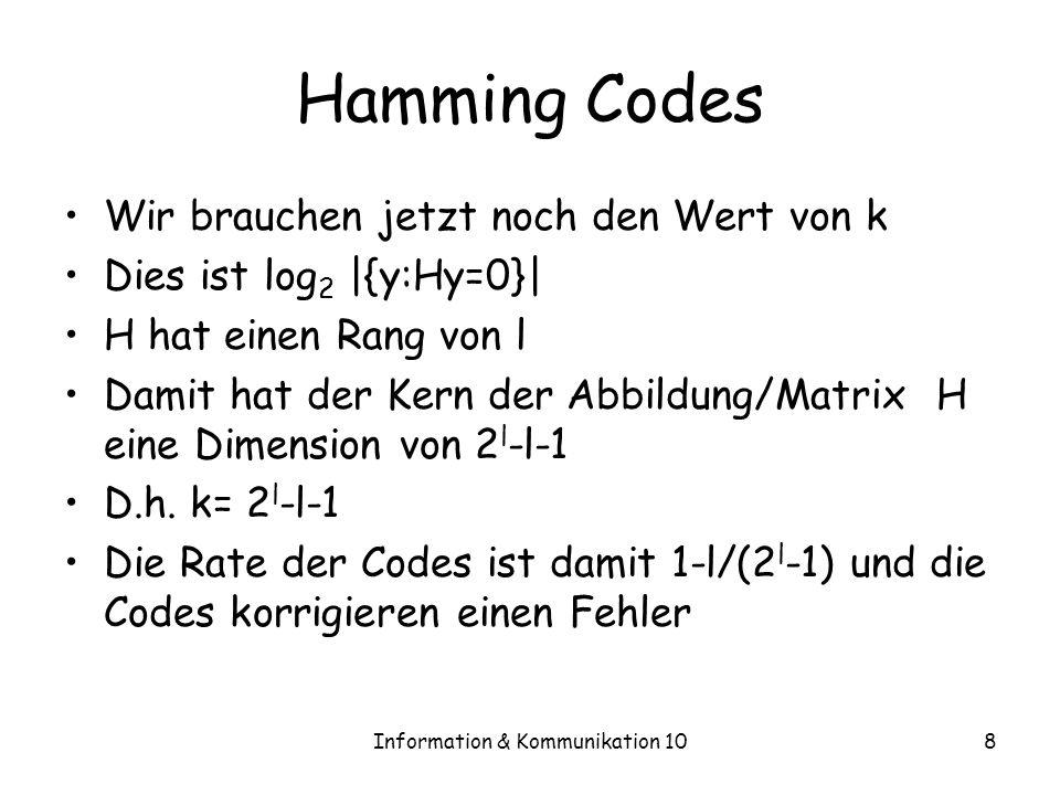 Information & Kommunikation 108 Hamming Codes Wir brauchen jetzt noch den Wert von k Dies ist log 2 |{y:Hy=0}| H hat einen Rang von l Damit hat der Kern der Abbildung/Matrix H eine Dimension von 2 l -l-1 D.h.