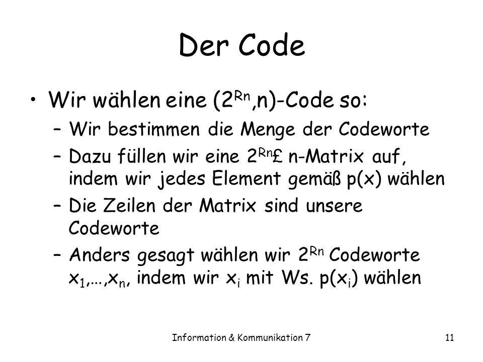 Information & Kommunikation 711 Der Code Wir wählen eine (2 Rn,n)-Code so: –Wir bestimmen die Menge der Codeworte –Dazu füllen wir eine 2 Rn £ n-Matrix auf, indem wir jedes Element gemäß p(x) wählen –Die Zeilen der Matrix sind unsere Codeworte –Anders gesagt wählen wir 2 Rn Codeworte x 1,…,x n, indem wir x i mit Ws.