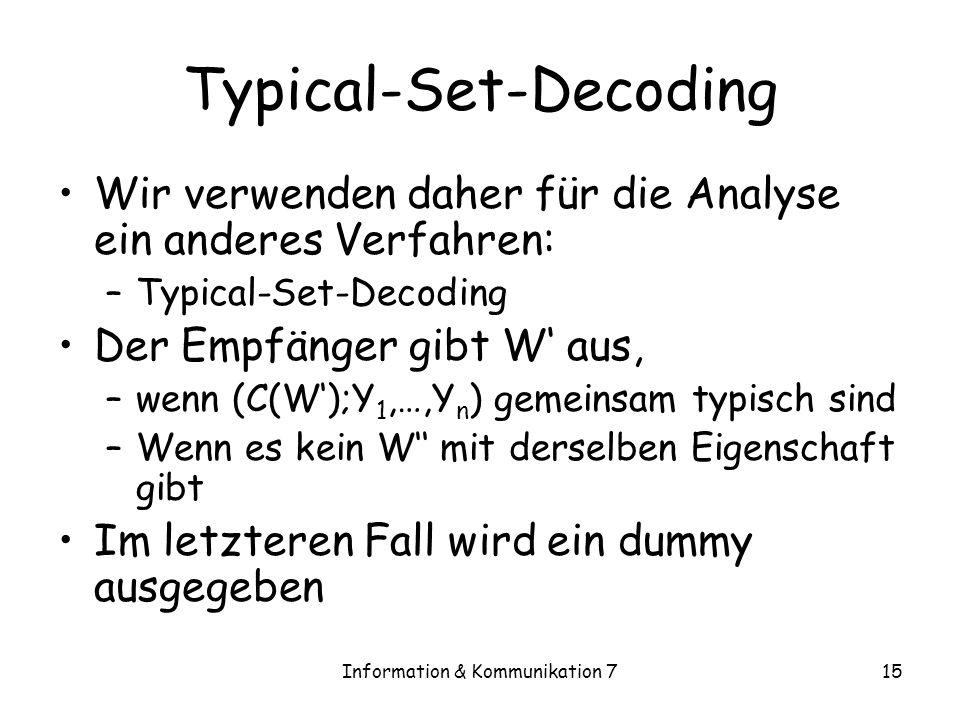 Information & Kommunikation 715 Typical-Set-Decoding Wir verwenden daher für die Analyse ein anderes Verfahren: –Typical-Set-Decoding Der Empfänger gibt W aus, –wenn (C(W);Y 1,…,Y n ) gemeinsam typisch sind –Wenn es kein W mit derselben Eigenschaft gibt Im letzteren Fall wird ein dummy ausgegeben