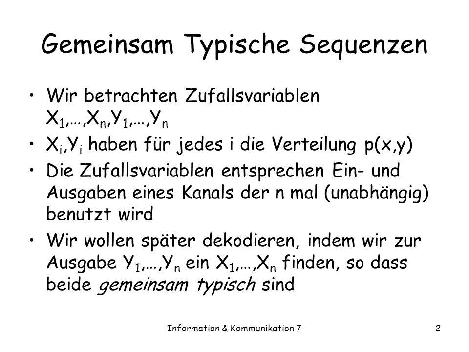 Information & Kommunikation 72 Gemeinsam Typische Sequenzen Wir betrachten Zufallsvariablen X 1,…,X n,Y 1,…,Y n X i,Y i haben für jedes i die Verteilung p(x,y) Die Zufallsvariablen entsprechen Ein- und Ausgaben eines Kanals der n mal (unabhängig) benutzt wird Wir wollen später dekodieren, indem wir zur Ausgabe Y 1,…,Y n ein X 1,…,X n finden, so dass beide gemeinsam typisch sind