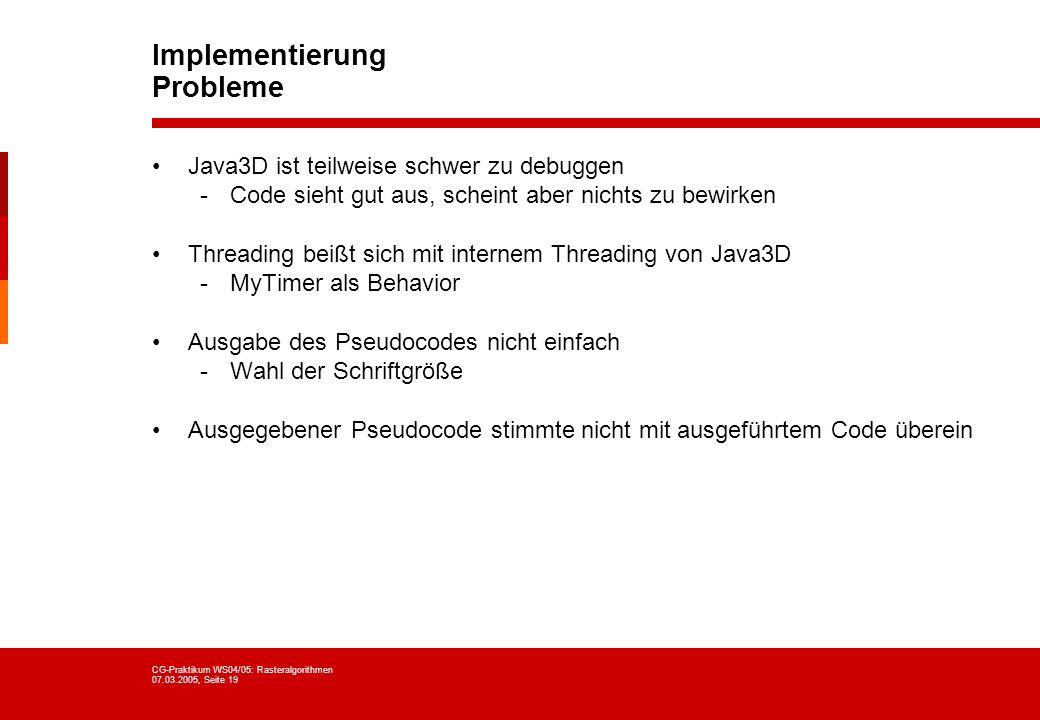 CG-Praktikum WS04/05: Rasteralgorithmen 07.03.2005, Seite 19 Implementierung Probleme Java3D ist teilweise schwer zu debuggen -Code sieht gut aus, sch