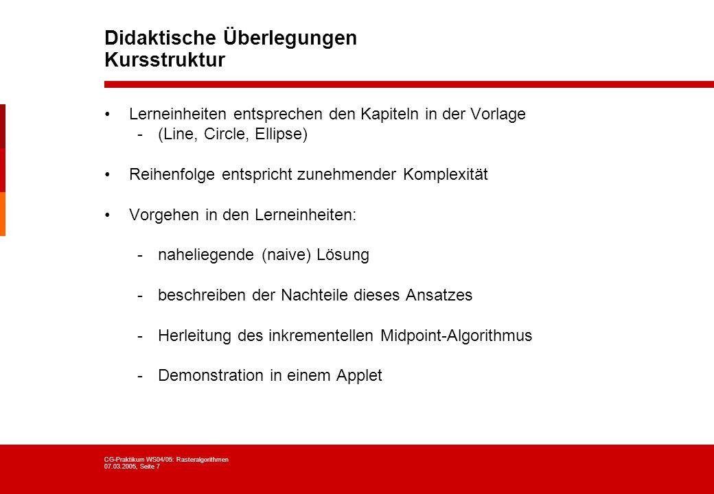 CG-Praktikum WS04/05: Rasteralgorithmen 07.03.2005, Seite 7 Didaktische Überlegungen Kursstruktur Lerneinheiten entsprechen den Kapiteln in der Vorlag