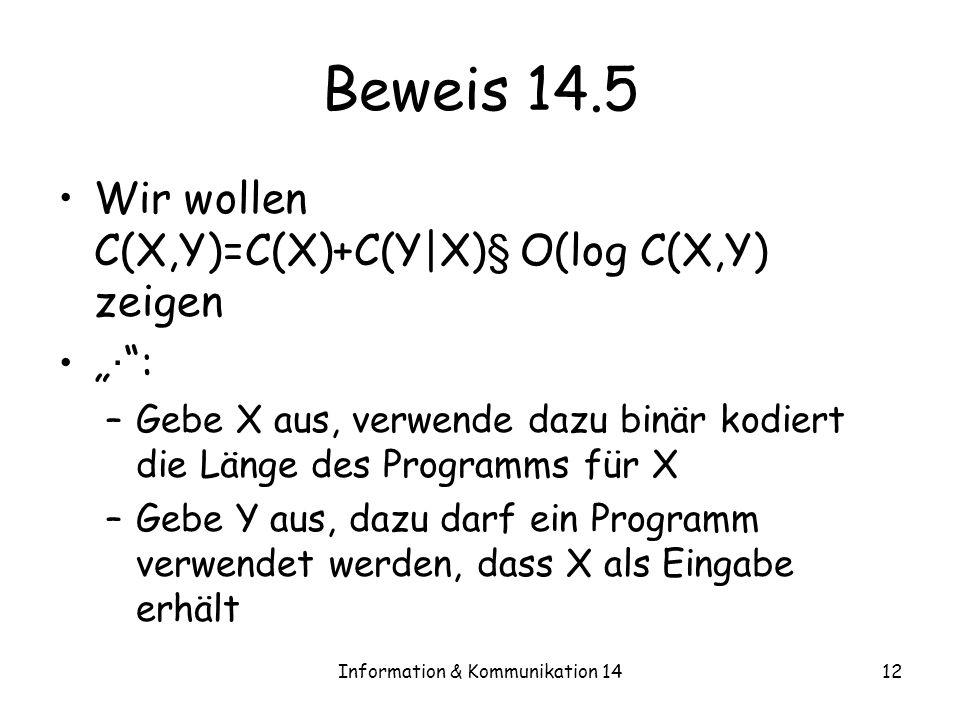 Information & Kommunikation 1412 Beweis 14.5 Wir wollen C(X,Y)=C(X)+C(Y|X) § O(log C(X,Y) zeigen · : –Gebe X aus, verwende dazu binär kodiert die Läng