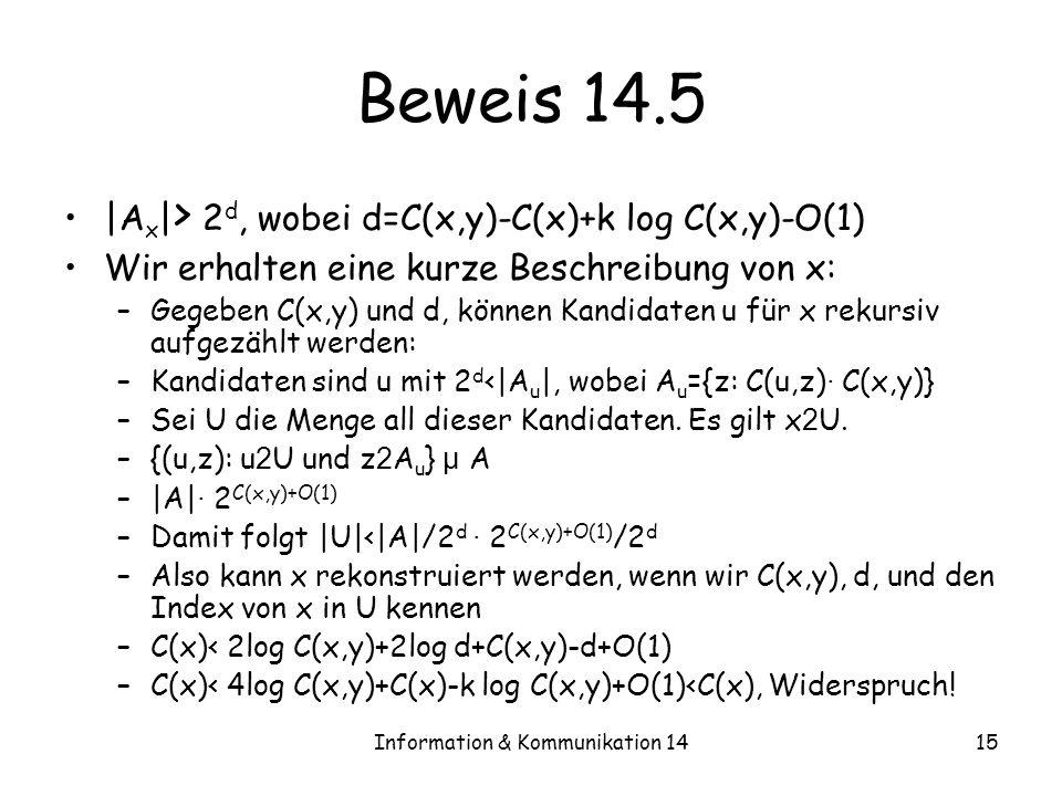 Information & Kommunikation 1415 Beweis 14.5 |A x | > 2 d, wobei d=C(x,y)-C(x)+k log C(x,y)-O(1) Wir erhalten eine kurze Beschreibung von x: –Gegeben