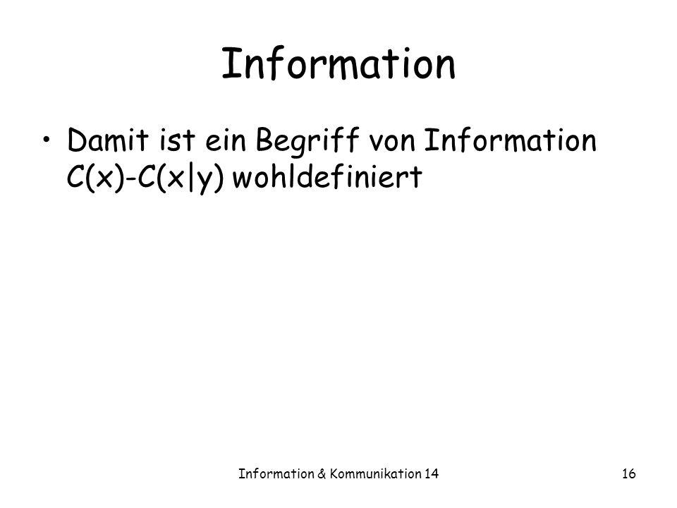 Information & Kommunikation 1416 Information Damit ist ein Begriff von Information C(x)-C(x|y) wohldefiniert