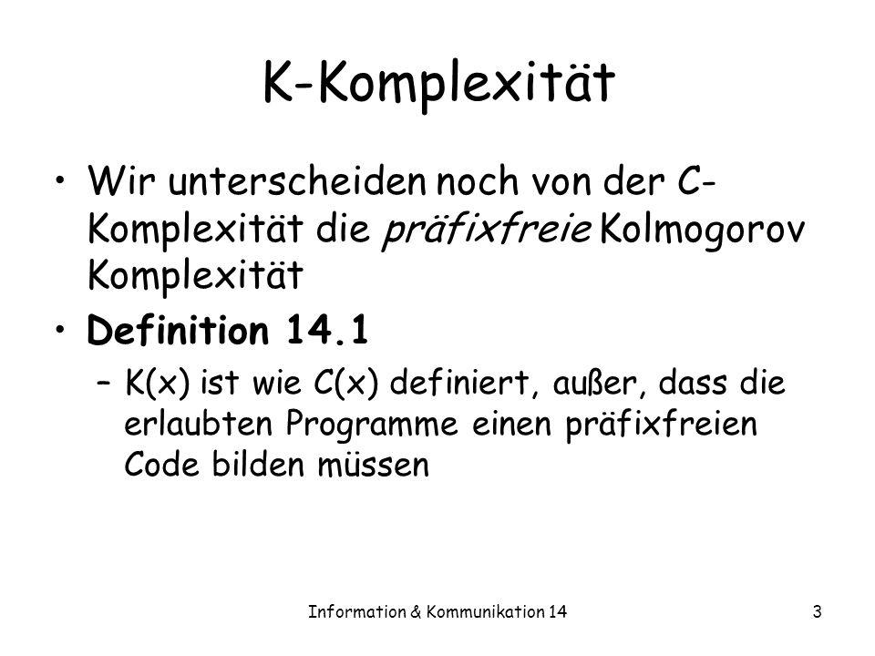 Information & Kommunikation 143 K-Komplexität Wir unterscheiden noch von der C- Komplexität die präfixfreie Kolmogorov Komplexität Definition 14.1 –K(