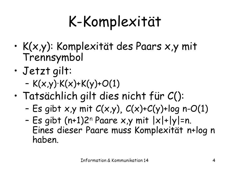 Information & Kommunikation 144 K-Komplexität K(x,y): Komplexität des Paars x,y mit Trennsymbol Jetzt gilt: –K(x,y) · K(x)+K(y)+O(1) Tatsächlich gilt