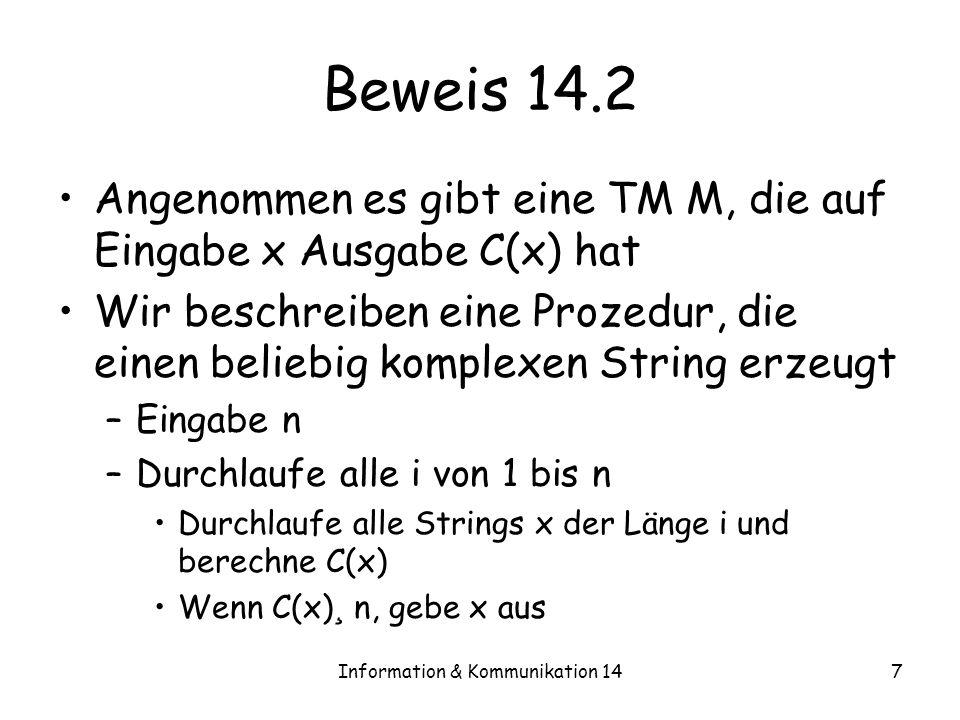 Information & Kommunikation 147 Beweis 14.2 Angenommen es gibt eine TM M, die auf Eingabe x Ausgabe C(x) hat Wir beschreiben eine Prozedur, die einen