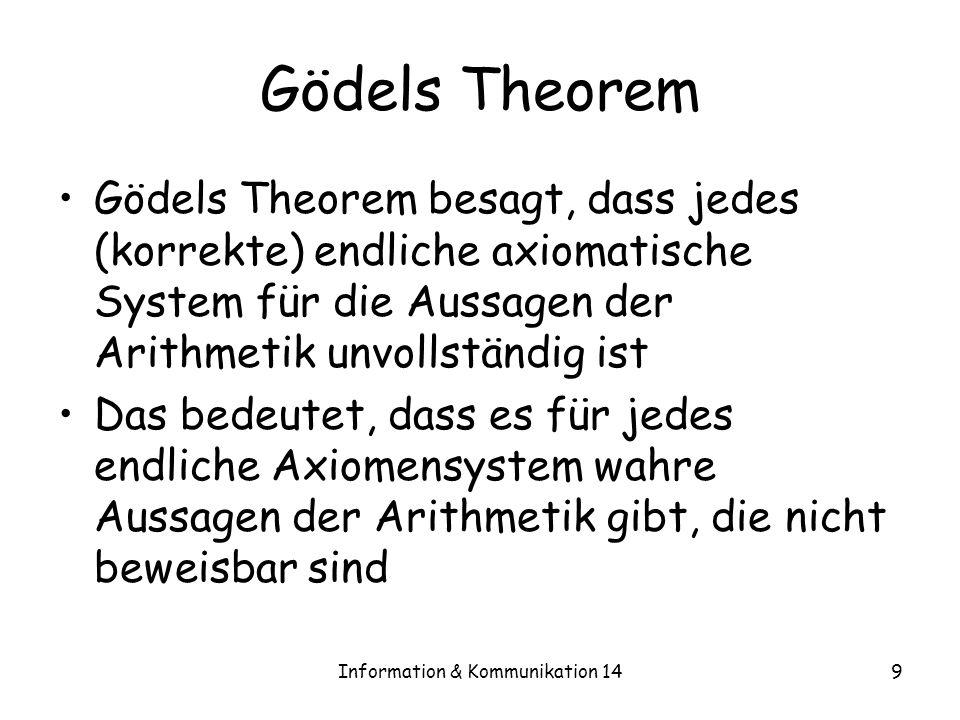 Information & Kommunikation 149 Gödels Theorem Gödels Theorem besagt, dass jedes (korrekte) endliche axiomatische System für die Aussagen der Arithmet