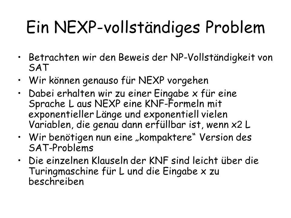 Ein NEXP-vollständiges Problem Betrachten wir den Beweis der NP-Vollständigkeit von SAT Wir können genauso für NEXP vorgehen Dabei erhalten wir zu einer Eingabe x für eine Sprache L aus NEXP eine KNF-Formeln mit exponentieller Länge und exponentiell vielen Variablen, die genau dann erfüllbar ist, wenn x 2 L Wir benötigen nun eine kompaktere Version des SAT-Problems Die einzelnen Klauseln der KNF sind leicht über die Turingmaschine für L und die Eingabe x zu beschreiben