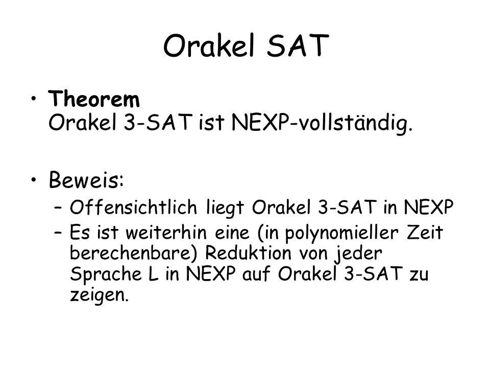 Orakel SAT Theorem Orakel 3-SAT ist NEXP-vollständig. Beweis: –Offensichtlich liegt Orakel 3-SAT in NEXP –Es ist weiterhin eine (in polynomieller Zeit