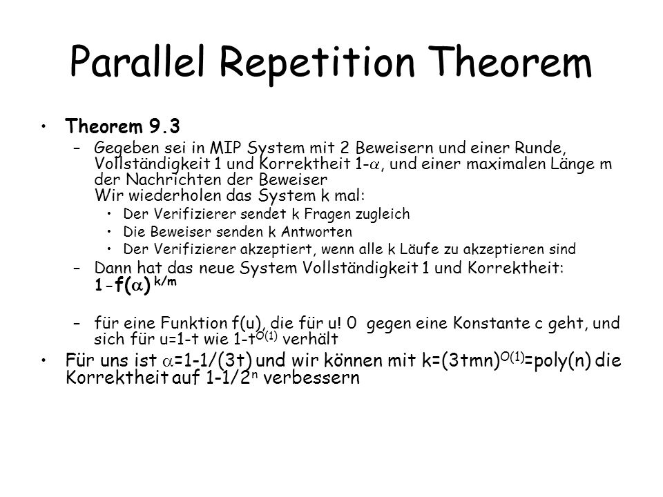 Parallel Repetition Theorem Theorem 9.3 –Gegeben sei in MIP System mit 2 Beweisern und einer Runde, Vollständigkeit 1 und Korrektheit 1-, und einer ma