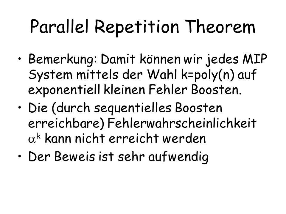 Parallel Repetition Theorem Bemerkung: Damit können wir jedes MIP System mittels der Wahl k=poly(n) auf exponentiell kleinen Fehler Boosten.