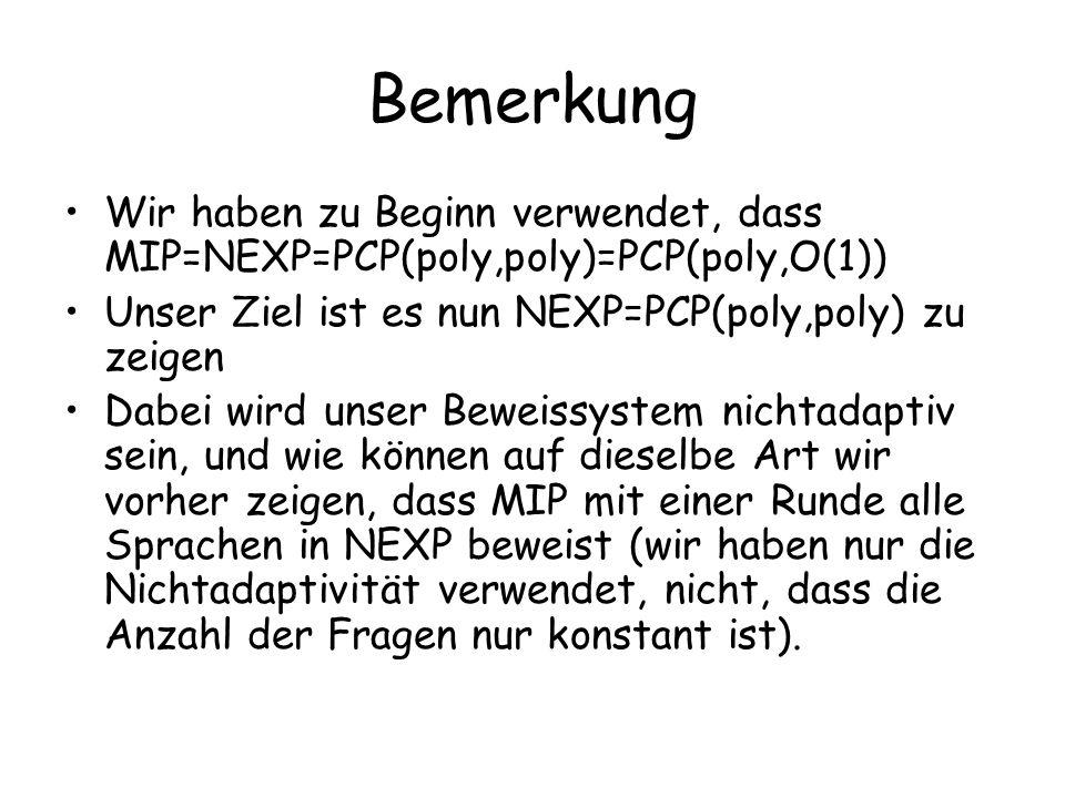 Bemerkung Wir haben zu Beginn verwendet, dass MIP=NEXP=PCP(poly,poly)=PCP(poly,O(1)) Unser Ziel ist es nun NEXP=PCP(poly,poly) zu zeigen Dabei wird unser Beweissystem nichtadaptiv sein, und wie können auf dieselbe Art wir vorher zeigen, dass MIP mit einer Runde alle Sprachen in NEXP beweist (wir haben nur die Nichtadaptivität verwendet, nicht, dass die Anzahl der Fragen nur konstant ist).