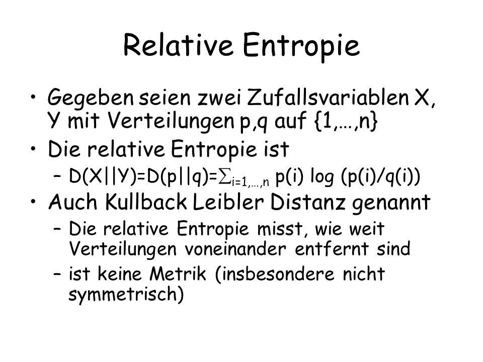 Relative Entropie Gegeben seien zwei Zufallsvariablen X, Y mit Verteilungen p,q auf {1,…,n} Die relative Entropie ist –D(X||Y)=D(p||q)= i=1,…,n p(i) log (p(i)/q(i)) Auch Kullback Leibler Distanz genannt –Die relative Entropie misst, wie weit Verteilungen voneinander entfernt sind –ist keine Metrik (insbesondere nicht symmetrisch)