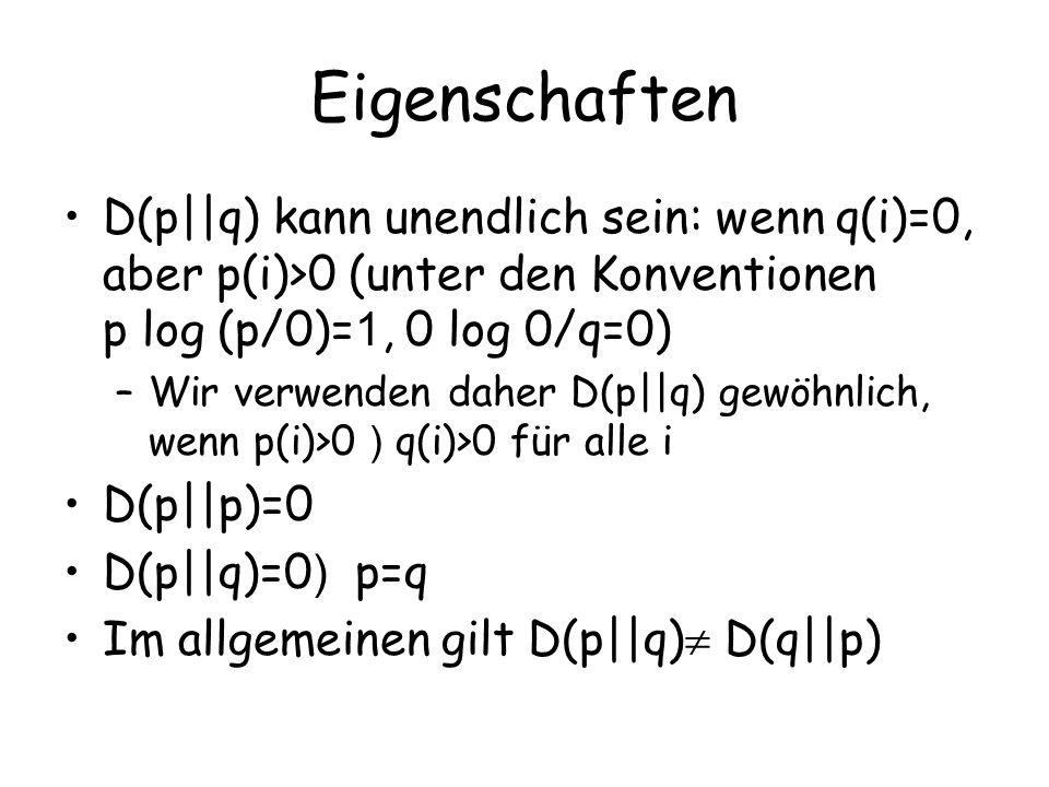 Eigenschaften D(p||q) kann unendlich sein: wenn q(i)=0, aber p(i)>0 (unter den Konventionen p log (p/0)= 1, 0 log 0/q=0) –Wir verwenden daher D(p||q) gewöhnlich, wenn p(i)>0 ) q(i)>0 für alle i D(p||p)=0 D(p||q)=0 ) p=q Im allgemeinen gilt D(p||q) D(q||p)