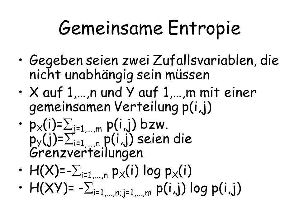 Gemeinsame Entropie Gegeben seien zwei Zufallsvariablen, die nicht unabhängig sein müssen X auf 1,…,n und Y auf 1,…,m mit einer gemeinsamen Verteilung p(i,j) p X (i)= j=1,…,m p(i,j) bzw.