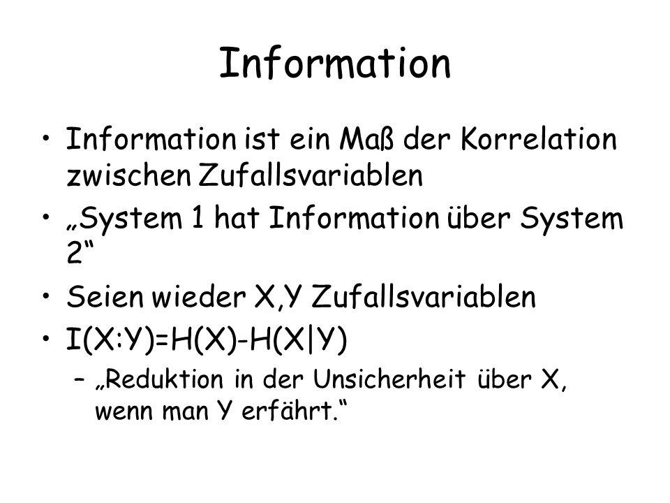 Information Information ist ein Maß der Korrelation zwischen Zufallsvariablen System 1 hat Information über System 2 Seien wieder X,Y Zufallsvariablen I(X:Y)=H(X)-H(X|Y) –Reduktion in der Unsicherheit über X, wenn man Y erfährt.