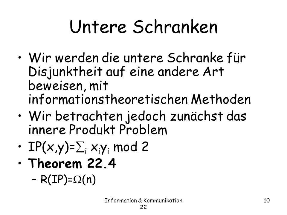 Information & Kommunikation 22 10 Untere Schranken Wir werden die untere Schranke für Disjunktheit auf eine andere Art beweisen, mit informationstheoretischen Methoden Wir betrachten jedoch zunächst das innere Produkt Problem IP(x,y)= i x i y i mod 2 Theorem 22.4 –R(IP)= (n)