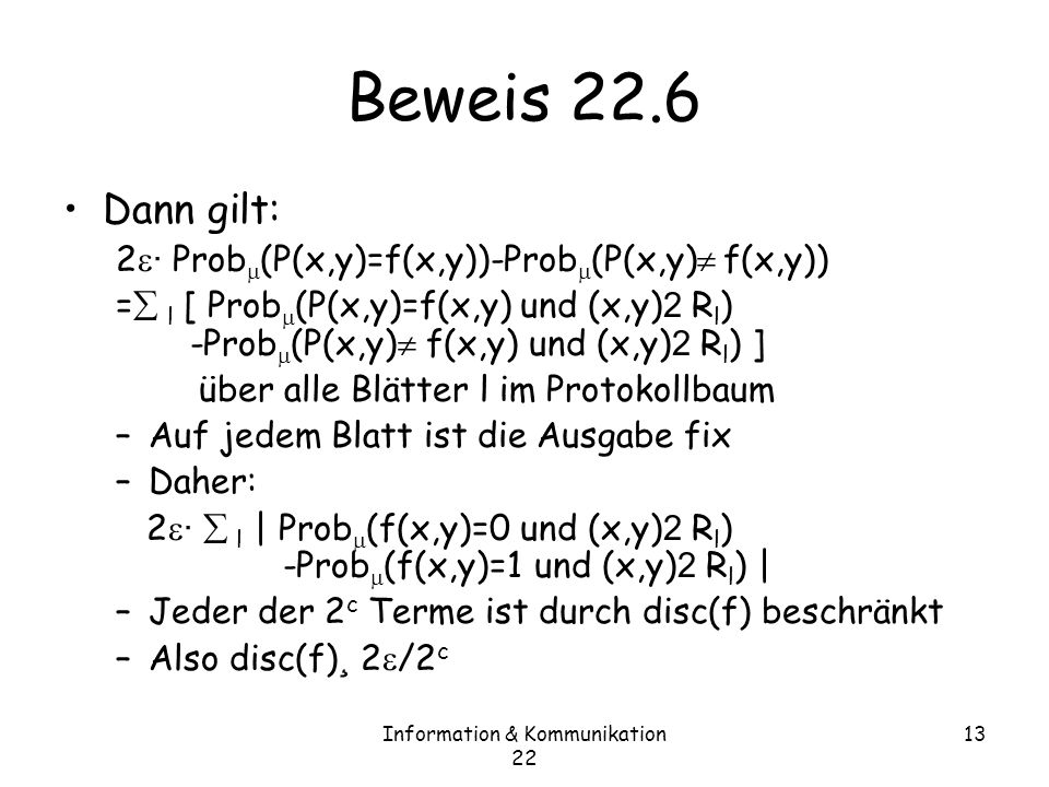 Information & Kommunikation 22 13 Beweis 22.6 Dann gilt: 2 · Prob (P(x,y)=f(x,y))-Prob (P(x,y) f(x,y)) = l [ Prob (P(x,y)=f(x,y) und (x,y) 2 R l ) -Prob (P(x,y) f(x,y) und (x,y) 2 R l ) ] über alle Blätter l im Protokollbaum –Auf jedem Blatt ist die Ausgabe fix –Daher: 2 · l | Prob (f(x,y)=0 und (x,y) 2 R l ) -Prob (f(x,y)=1 und (x,y) 2 R l ) | –Jeder der 2 c Terme ist durch disc(f) beschränkt –Also disc(f) ¸ 2 /2 c
