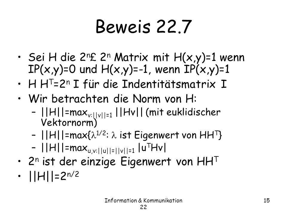 Information & Kommunikation 22 15 Beweis 22.7 Sei H die 2 n £ 2 n Matrix mit H(x,y)=1 wenn IP(x,y)=0 und H(x,y)=-1, wenn IP(x,y)=1 H H T =2 n I für die Indentitätsmatrix I Wir betrachten die Norm von H: –||H||=max v:||v||=1 ||Hv|| (mit euklidischer Vektornorm) –||H||=max{ 1/2 : ist Eigenwert von HH T } –||H||=max u,v:||u||=||v||=1 |u T Hv| 2 n ist der einzige Eigenwert von HH T ||H||=2 n/2