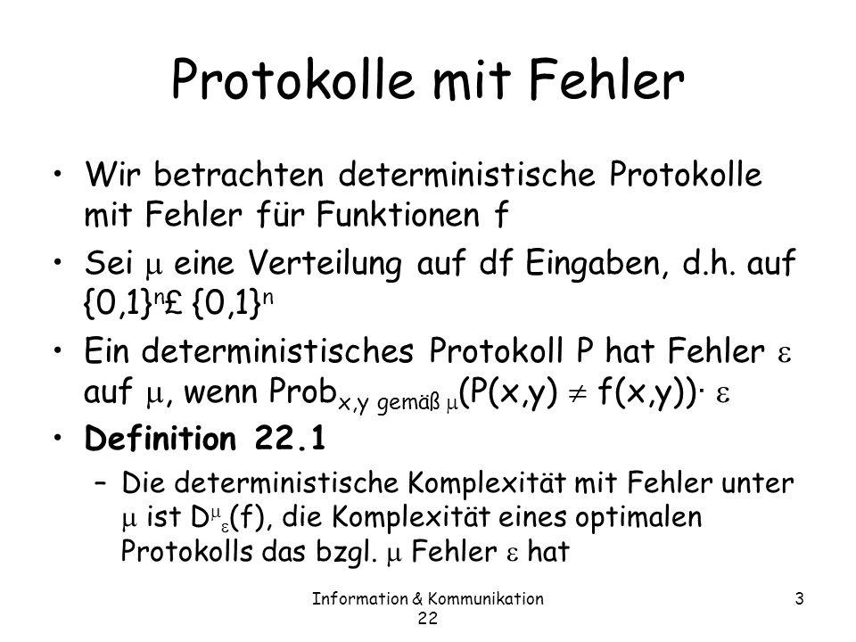 Information & Kommunikation 22 4 Protokolle mit Fehler Theorem 22.2 [Yao-Prinzip] –R pub (f)=max D (f), wobei über alle Verteilungen auf den Eingaben läuft In Worten: die randomisierte Komplexität mit (worst case) Fehler ist gleich der deterministischen Komplexität mit average case Fehler für die schwierigste Verteilung