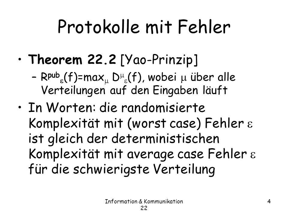 Information & Kommunikation 22 5 Beispiel D 1/4 (GT) · 2 wenn uniform: –Alice sendet das erste Bit x 1, Bob das erste Bit y 1 –Akz., wenn x 1 ¸ y 1 –Fehler tritt auf, wenn x 1 =y 1 und y>x, was mit Ws.
