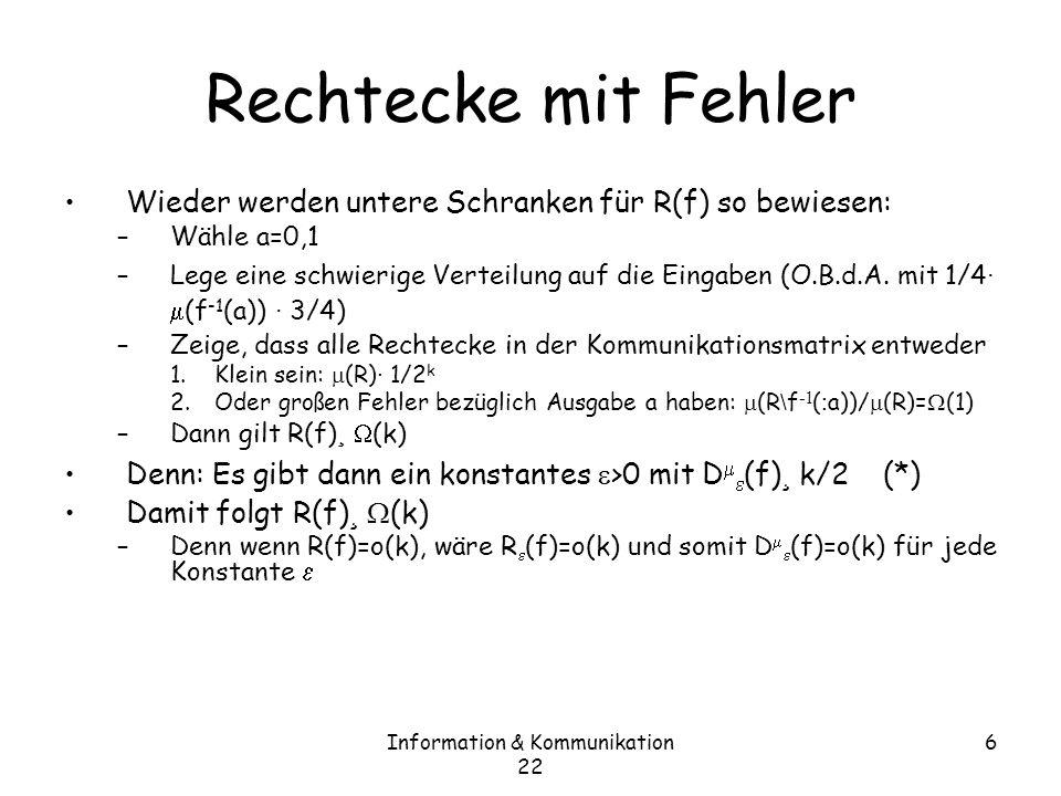 Information & Kommunikation 22 6 Rechtecke mit Fehler Wieder werden untere Schranken für R(f) so bewiesen: –Wähle a=0,1 –Lege eine schwierige Verteilung auf die Eingaben (O.B.d.A.
