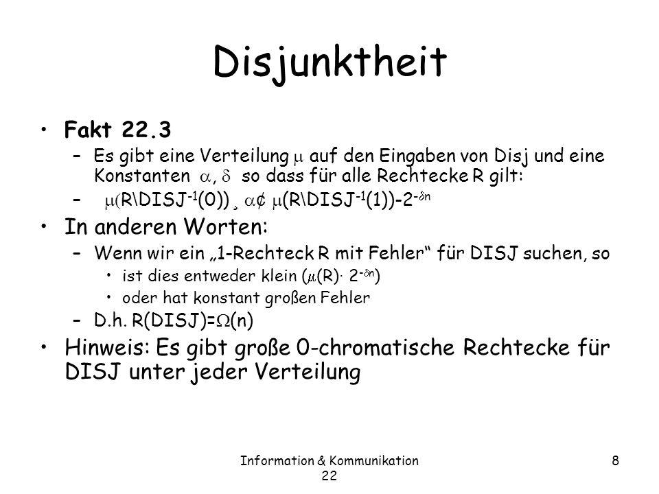 Information & Kommunikation 22 8 Disjunktheit Fakt 22.3 –Es gibt eine Verteilung auf den Eingaben von Disj und eine Konstanten, so dass für alle Rechtecke R gilt: – R \ DISJ -1 (0)) ¸ ¢ (R \ DISJ -1 (1))-2 - n In anderen Worten: –Wenn wir ein 1-Rechteck R mit Fehler für DISJ suchen, so ist dies entweder klein ( (R) · 2 - n ) oder hat konstant großen Fehler –D.h.
