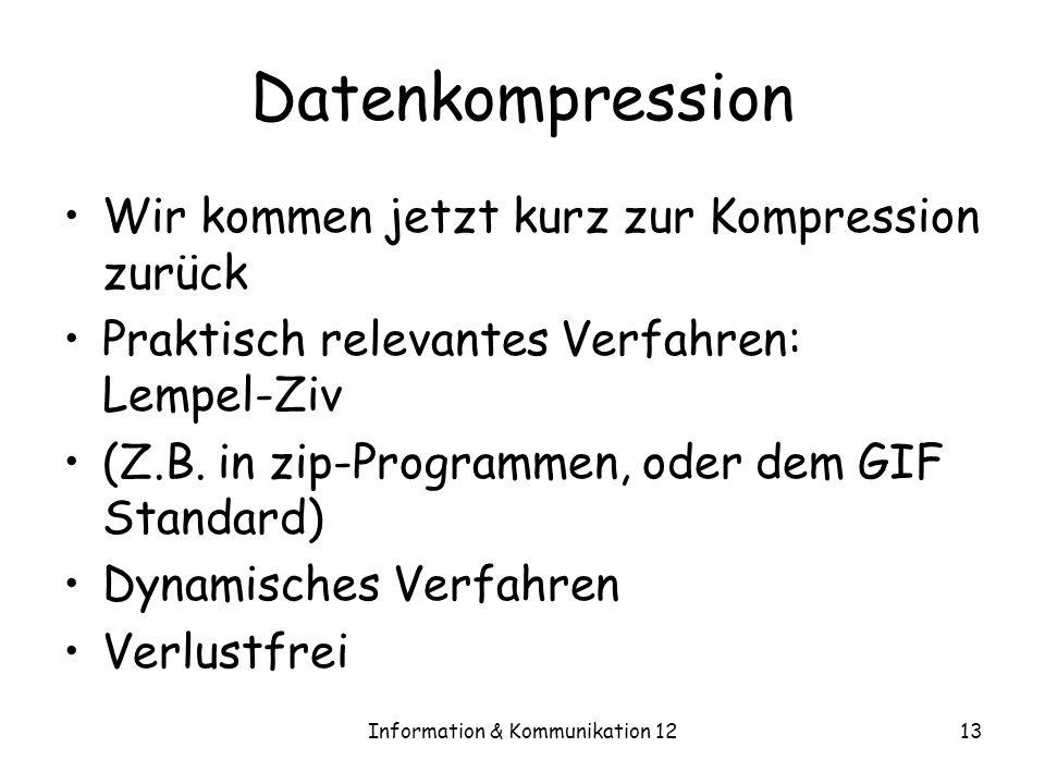 Information & Kommunikation 1213 Datenkompression Wir kommen jetzt kurz zur Kompression zurück Praktisch relevantes Verfahren: Lempel-Ziv (Z.B. in zip