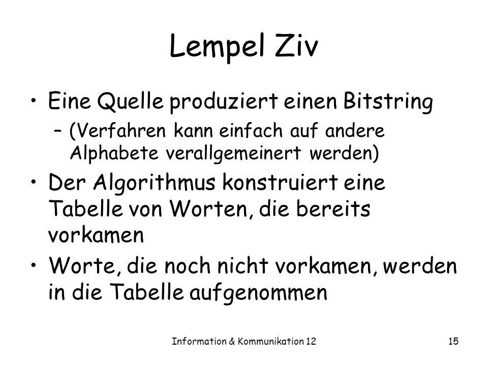 Information & Kommunikation 1215 Lempel Ziv Eine Quelle produziert einen Bitstring –(Verfahren kann einfach auf andere Alphabete verallgemeinert werden) Der Algorithmus konstruiert eine Tabelle von Worten, die bereits vorkamen Worte, die noch nicht vorkamen, werden in die Tabelle aufgenommen