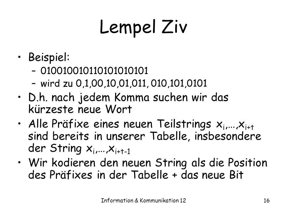 Information & Kommunikation 1216 Lempel Ziv Beispiel: –010010010110101010101 –wird zu 0,1,00,10,01,011, 010,101,0101 D.h. nach jedem Komma suchen wir