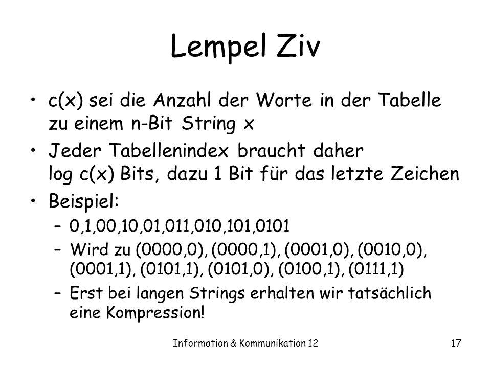 Information & Kommunikation 1217 Lempel Ziv c(x) sei die Anzahl der Worte in der Tabelle zu einem n-Bit String x Jeder Tabellenindex braucht daher log c(x) Bits, dazu 1 Bit für das letzte Zeichen Beispiel: –0,1,00,10,01,011,010,101,0101 –Wird zu (0000,0), (0000,1), (0001,0), (0010,0), (0001,1), (0101,1), (0101,0), (0100,1), (0111,1) –Erst bei langen Strings erhalten wir tatsächlich eine Kompression!