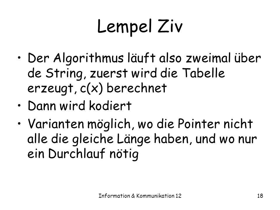 Information & Kommunikation 1218 Lempel Ziv Der Algorithmus läuft also zweimal über de String, zuerst wird die Tabelle erzeugt, c(x) berechnet Dann wird kodiert Varianten möglich, wo die Pointer nicht alle die gleiche Länge haben, und wo nur ein Durchlauf nötig
