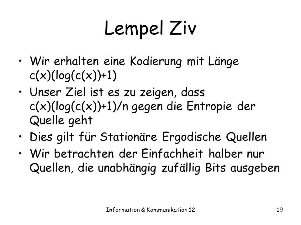 Information & Kommunikation 1219 Lempel Ziv Wir erhalten eine Kodierung mit Länge c(x)(log(c(x))+1) Unser Ziel ist es zu zeigen, dass c(x)(log(c(x))+1)/n gegen die Entropie der Quelle geht Dies gilt für Stationäre Ergodische Quellen Wir betrachten der Einfachheit halber nur Quellen, die unabhängig zufällig Bits ausgeben