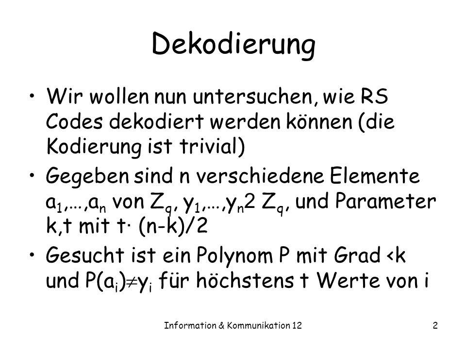 Information & Kommunikation 122 Dekodierung Wir wollen nun untersuchen, wie RS Codes dekodiert werden können (die Kodierung ist trivial) Gegeben sind n verschiedene Elemente a 1,…,a n von Z q, y 1,…,y n 2 Z q, und Parameter k,t mit t · (n-k)/2 Gesucht ist ein Polynom P mit Grad <k und P(a i ) y i für höchstens t Werte von i