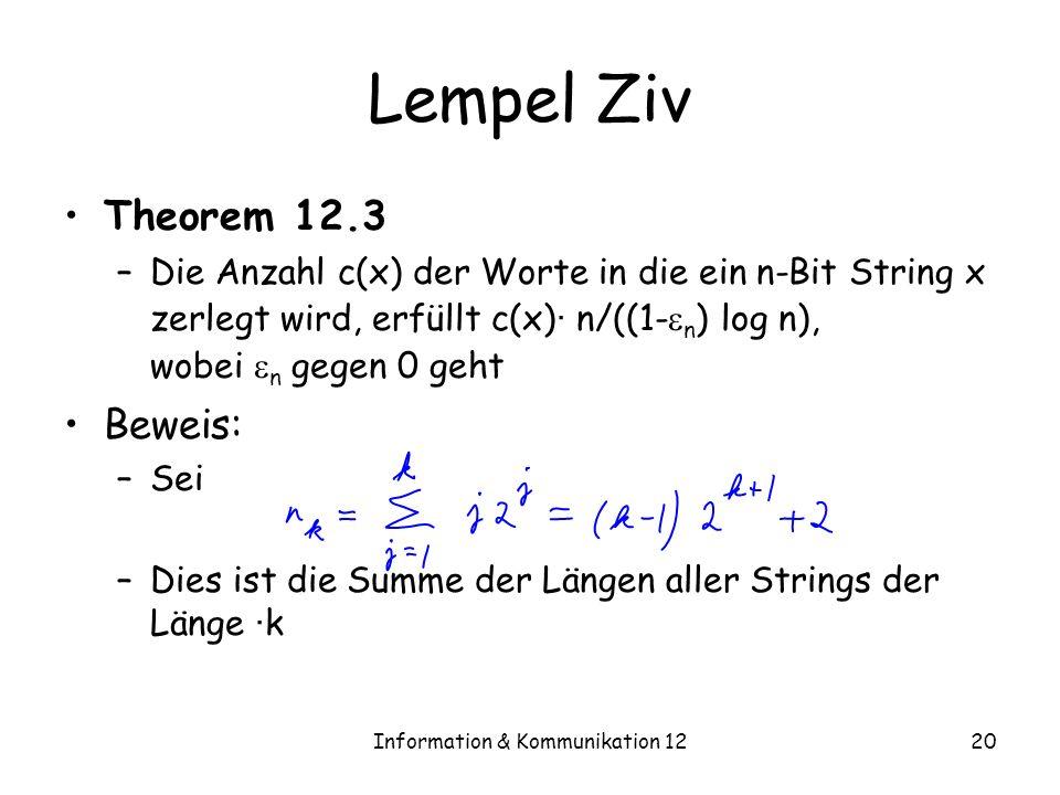 Information & Kommunikation 1220 Lempel Ziv Theorem 12.3 –Die Anzahl c(x) der Worte in die ein n-Bit String x zerlegt wird, erfüllt c(x) · n/((1- n ) log n), wobei n gegen 0 geht Beweis: –Sei –Dies ist die Summe der Längen aller Strings der Länge · k