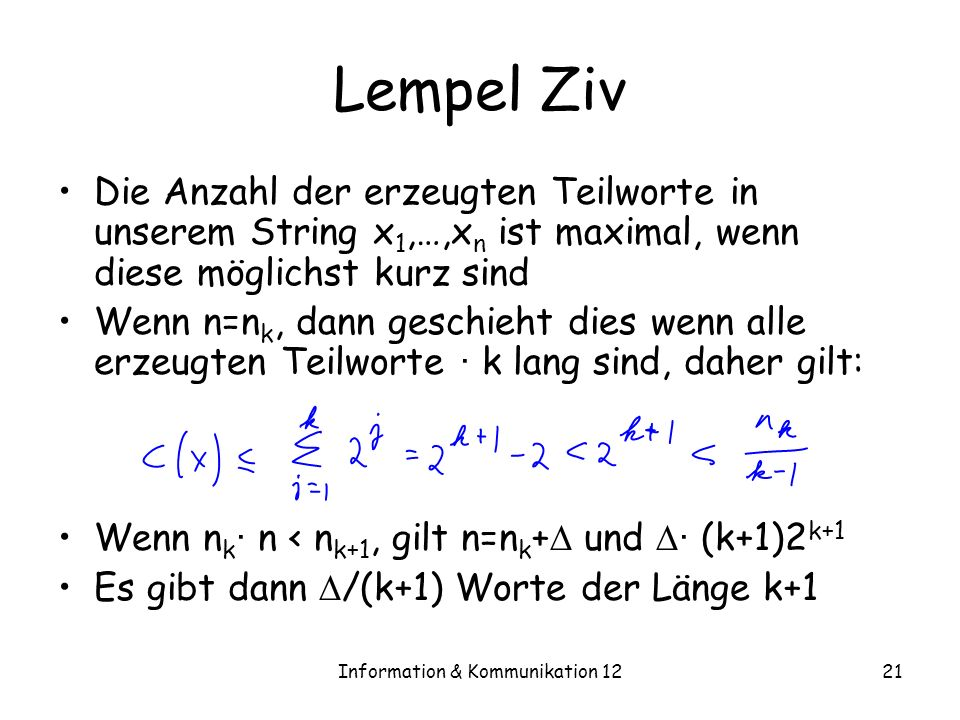 Information & Kommunikation 1221 Lempel Ziv Die Anzahl der erzeugten Teilworte in unserem String x 1,…,x n ist maximal, wenn diese möglichst kurz sind Wenn n=n k, dann geschieht dies wenn alle erzeugten Teilworte · k lang sind, daher gilt: Wenn n k · n < n k+1, gilt n=n k + und · (k+1)2 k+1 Es gibt dann /(k+1) Worte der Länge k+1