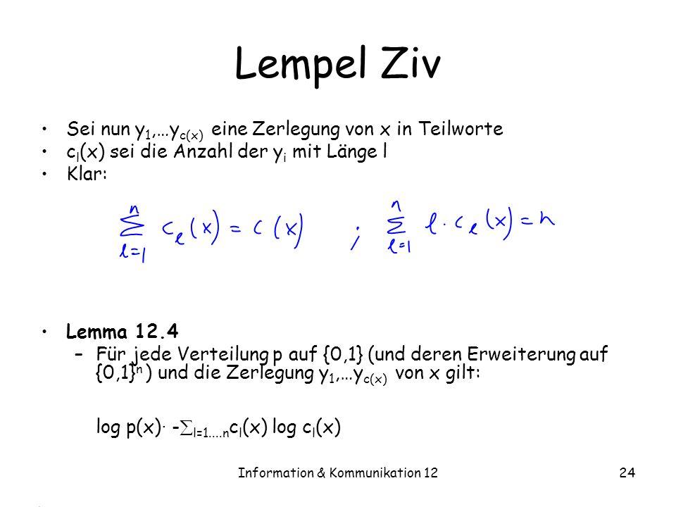 Information & Kommunikation 1224 Lempel Ziv Sei nun y 1,…y c(x) eine Zerlegung von x in Teilworte c l (x) sei die Anzahl der y i mit Länge l Klar: Lemma 12.4 –Für jede Verteilung p auf {0,1} (und deren Erweiterung auf {0,1} n ) und die Zerlegung y 1,…y c(x) von x gilt: log p(x) · - l=1....n c l (x) log c l (x)