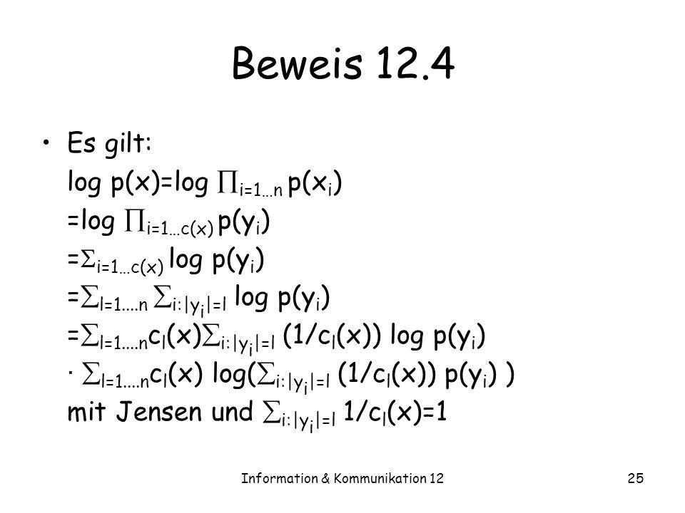 Information & Kommunikation 1225 Beweis 12.4 Es gilt: log p(x)=log i=1…n p(x i ) =log i=1…c(x) p(y i ) = i=1…c(x) log p(y i ) = l=1....n i:|y i |=l log p(y i ) = l=1....n c l (x) i:|y i |=l (1/c l (x)) log p(y i ) · l=1....n c l (x) log( i:|y i |=l (1/c l (x)) p(y i ) ) mit Jensen und i:|y i |=l 1/c l (x)=1