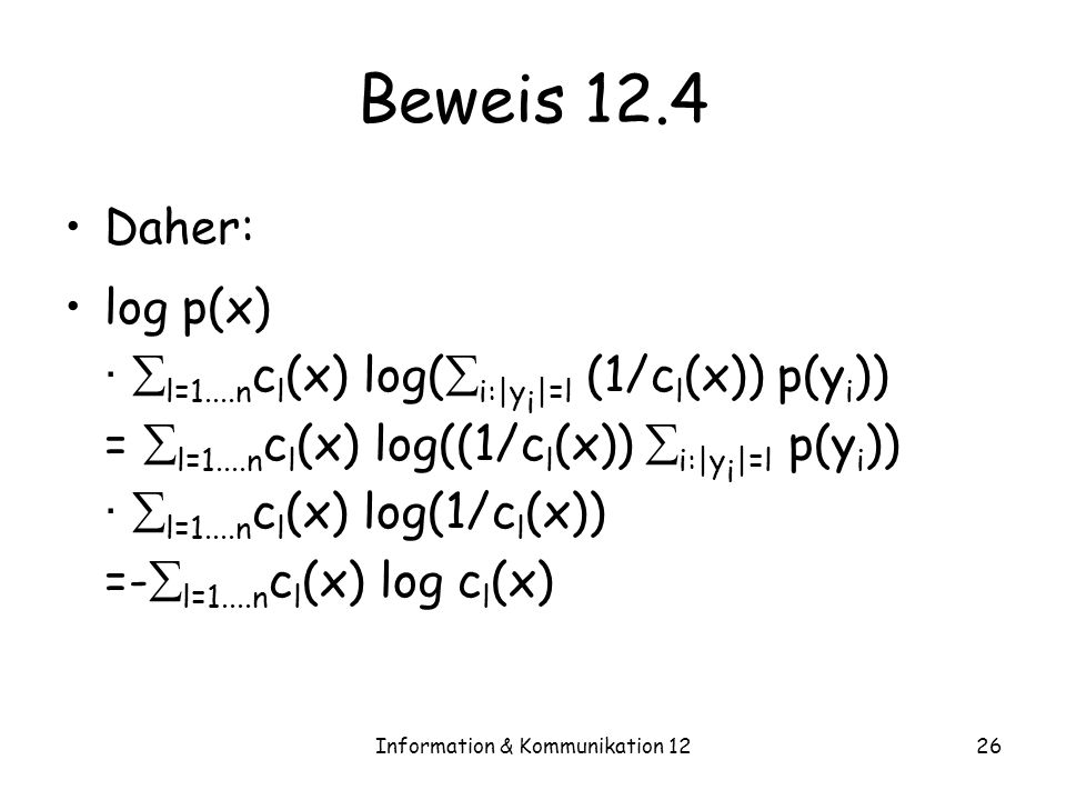 Information & Kommunikation 1226 Beweis 12.4 Daher: log p(x) · l=1....n c l (x) log( i:|y i |=l (1/c l (x)) p(y i )) = l=1....n c l (x) log((1/c l (x)) i:|y i |=l p(y i )) · l=1....n c l (x) log(1/c l (x)) =- l=1....n c l (x) log c l (x)