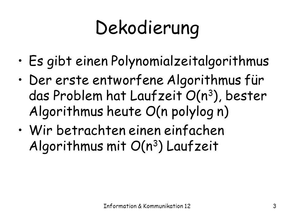 Information & Kommunikation 123 Dekodierung Es gibt einen Polynomialzeitalgorithmus Der erste entworfene Algorithmus für das Problem hat Laufzeit O(n 3 ), bester Algorithmus heute O(n polylog n) Wir betrachten einen einfachen Algorithmus mit O(n 3 ) Laufzeit