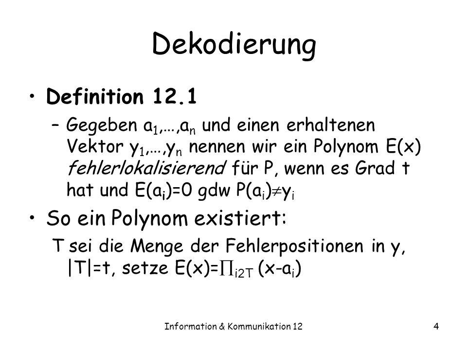 Information & Kommunikation 124 Dekodierung Definition 12.1 –Gegeben a 1,…,a n und einen erhaltenen Vektor y 1,…,y n nennen wir ein Polynom E(x) fehlerlokalisierend für P, wenn es Grad t hat und E(a i )=0 gdw P(a i ) y i So ein Polynom existiert: T sei die Menge der Fehlerpositionen in y, |T|=t, setze E(x)= i 2 T (x-a i )