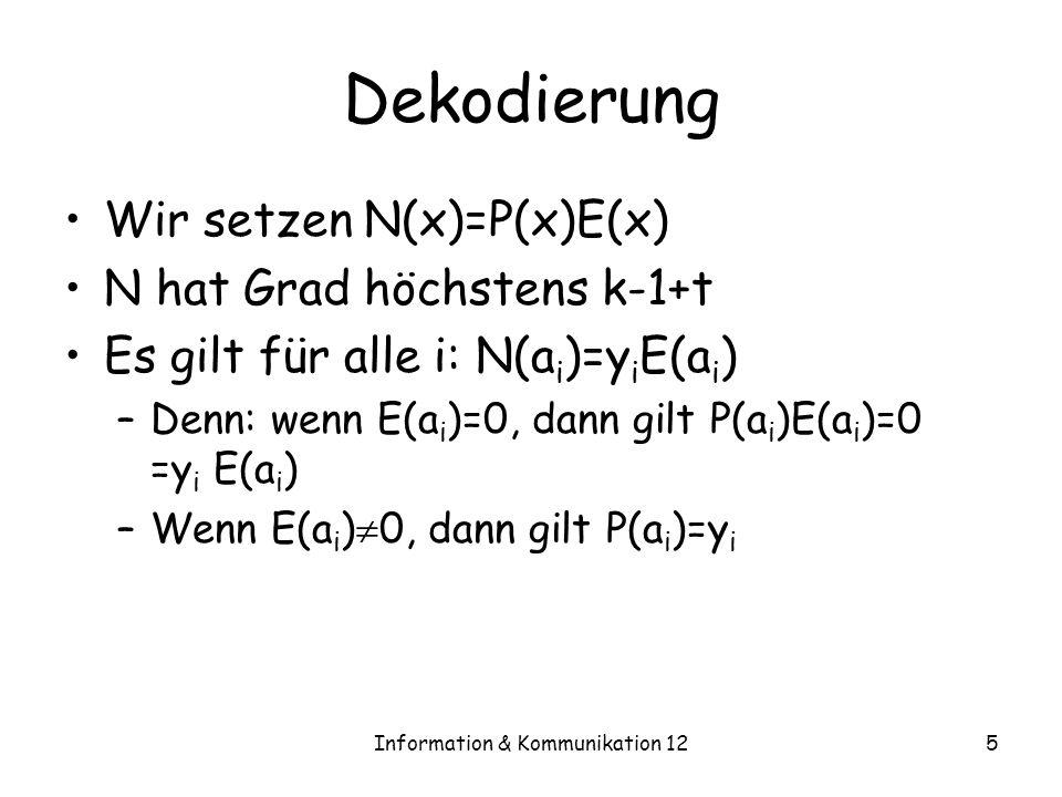 Information & Kommunikation 125 Dekodierung Wir setzen N(x)=P(x)E(x) N hat Grad höchstens k-1+t Es gilt für alle i: N(a i )=y i E(a i ) –Denn: wenn E(