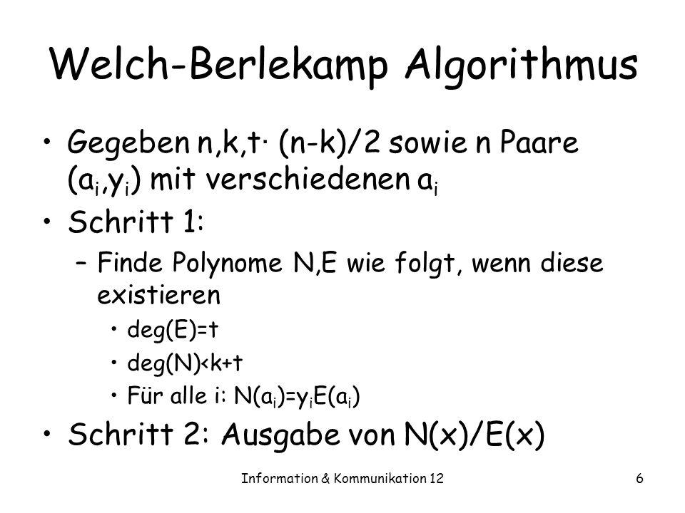 Information & Kommunikation 126 Welch-Berlekamp Algorithmus Gegeben n,k,t · (n-k)/2 sowie n Paare (a i,y i ) mit verschiedenen a i Schritt 1: –Finde Polynome N,E wie folgt, wenn diese existieren deg(E)=t deg(N)<k+t Für alle i: N(a i )=y i E(a i ) Schritt 2: Ausgabe von N(x)/E(x)